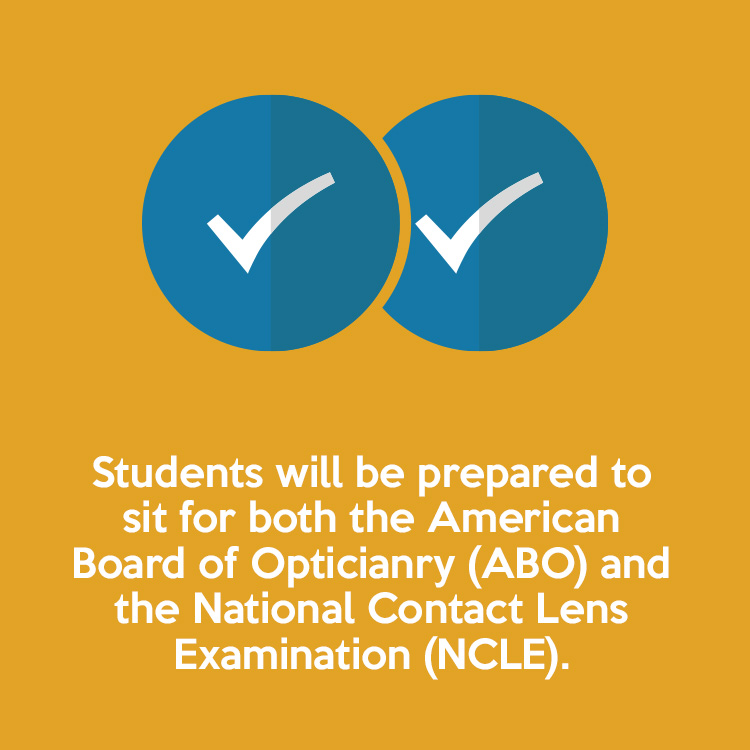 Students will be prepared to sit for both the American Board of Opticianry (ABO) and the National Contact Lens Examination (NCLE).