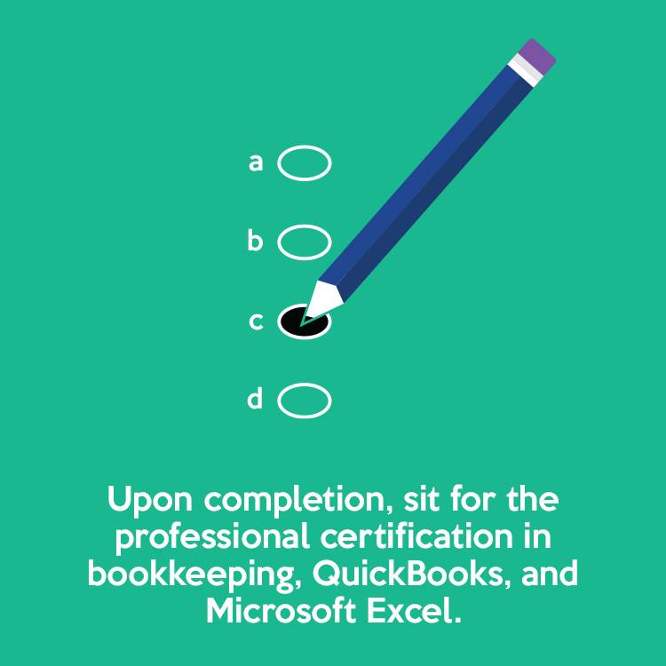 Upon completion, sit for the professional certification in bookkeeping, QuickBooks, and Microsoft Excel.