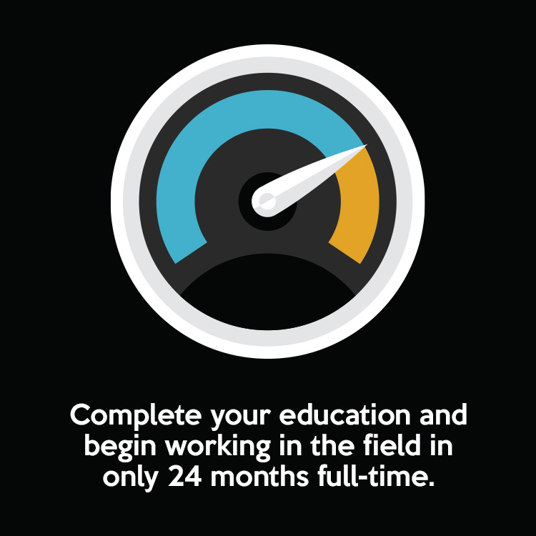 Complete your education and begin working in the field in only 24 months full-time.