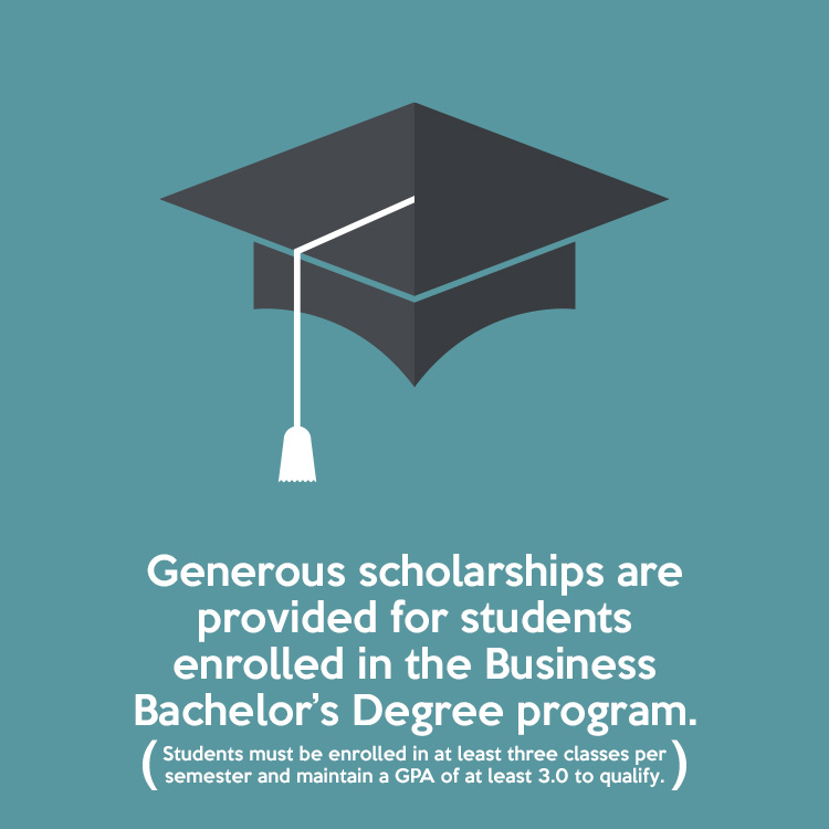 Generous scholarships are provided for students enrolled in the Business Bachelor's Degree program. (Students must be enrolled in at least three classes per semester and maintain a GPA of at least 3.0 to qualify.)