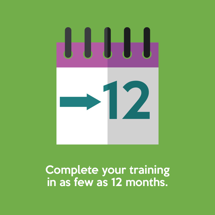 Complete your training in as few as 12 months.