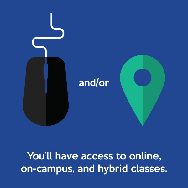You'll have access to online, on-campus, and hybrid classes.