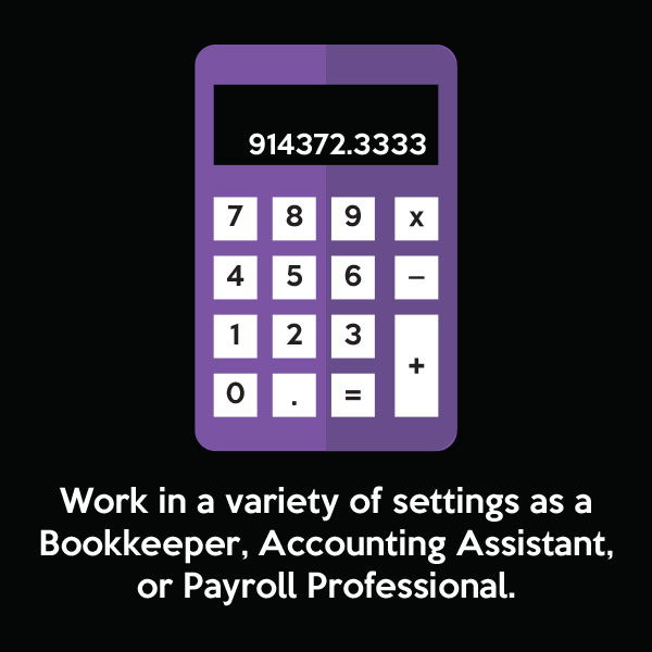 Work in a variety of settings as a Bookkeeper, Accounting Assistant, or Payroll Professional.