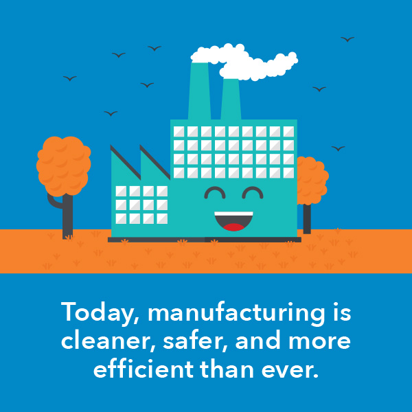 Today, manufacturing is cleaner, safer, and more efficient than ever.