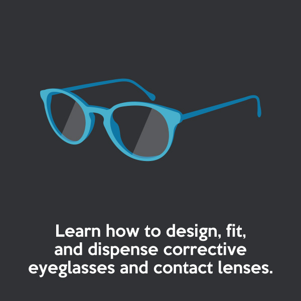Learn how to design, fit, and dispense corrective eyeglasses and contact lenses.