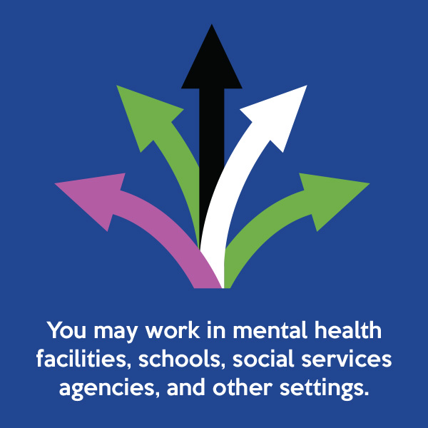You may work in mental health facilities, schools, social services agencies, and other settings.